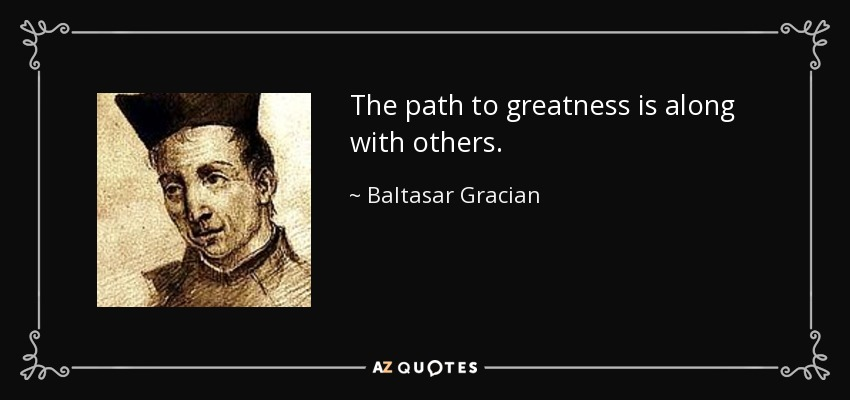 The path to greatness is along with others. - Baltasar Gracian