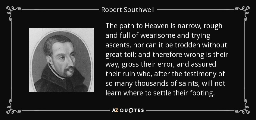 The path to Heaven is narrow, rough and full of wearisome and trying ascents, nor can it be trodden without great toil; and therefore wrong is their way, gross their error, and assured their ruin who, after the testimony of so many thousands of saints, will not learn where to settle their footing. - Robert Southwell
