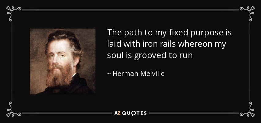 The path to my fixed purpose is laid with iron rails whereon my soul is grooved to run - Herman Melville