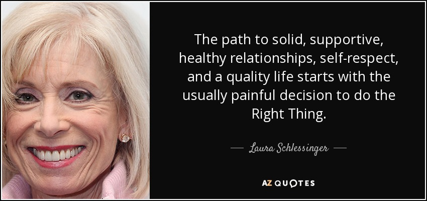 The path to solid, supportive, healthy relationships, self-respect, and a quality life starts with the usually painful decision to do the Right Thing. - Laura Schlessinger