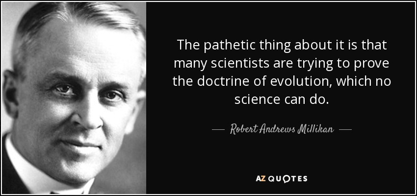 The pathetic thing about it is that many scientists are trying to prove the doctrine of evolution, which no science can do. - Robert Andrews Millikan
