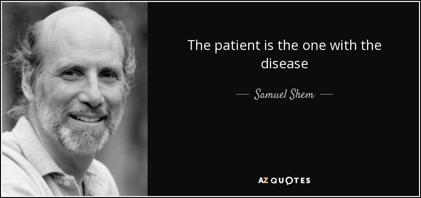 The patient is the one with the disease - Samuel Shem