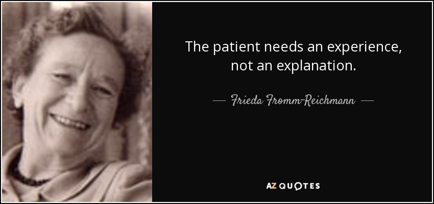 The patient needs an experience, not an explanation. - Frieda Fromm-Reichmann