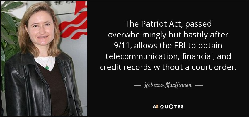 The Patriot Act, passed overwhelmingly but hastily after 9/11, allows the FBI to obtain telecommunication, financial, and credit records without a court order. - Rebecca MacKinnon