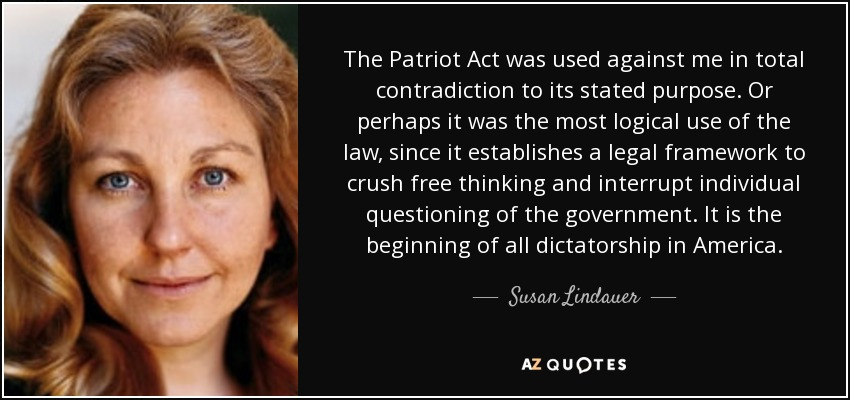 The Patriot Act was used against me in total contradiction to its stated purpose. Or perhaps it was the most logical use of the law, since it establishes a legal framework to crush free thinking and interrupt individual questioning of the government. It is the beginning of all dictatorship in America. - Susan Lindauer