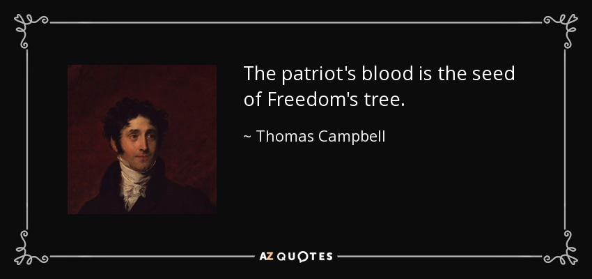 The patriot's blood is the seed of Freedom's tree. - Thomas Campbell