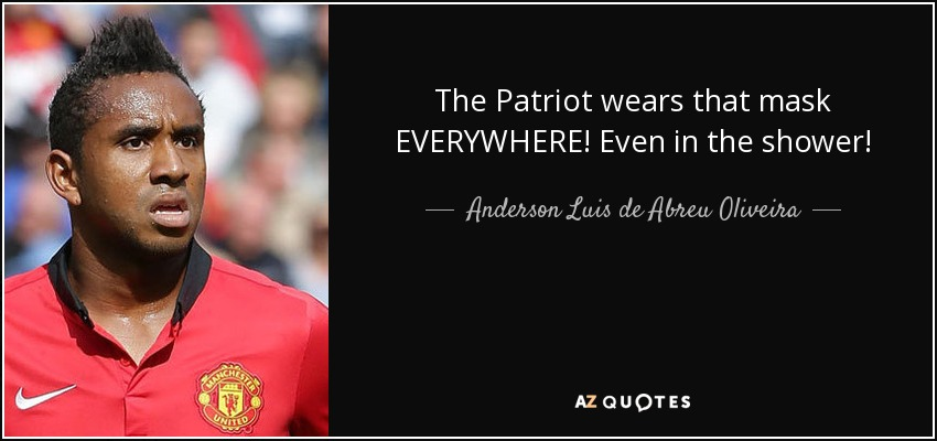 The Patriot wears that mask EVERYWHERE! Even in the shower! - Anderson Luis de Abreu Oliveira