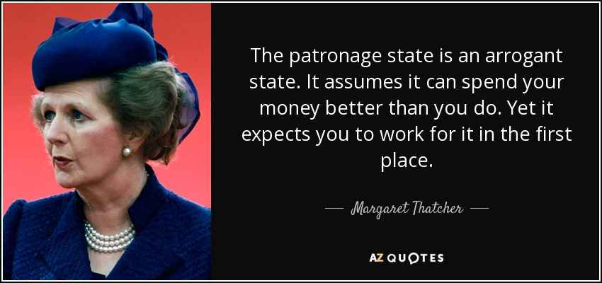 The patronage state is an arrogant state. It assumes it can spend your money better than you do. Yet it expects you to work for it in the first place. - Margaret Thatcher
