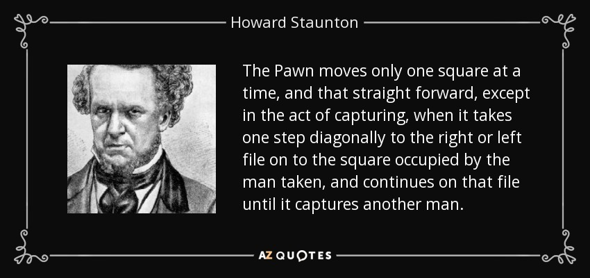 The Pawn moves only one square at a time, and that straight forward, except in the act of capturing, when it takes one step diagonally to the right or left file on to the square occupied by the man taken, and continues on that file until it captures another man. - Howard Staunton