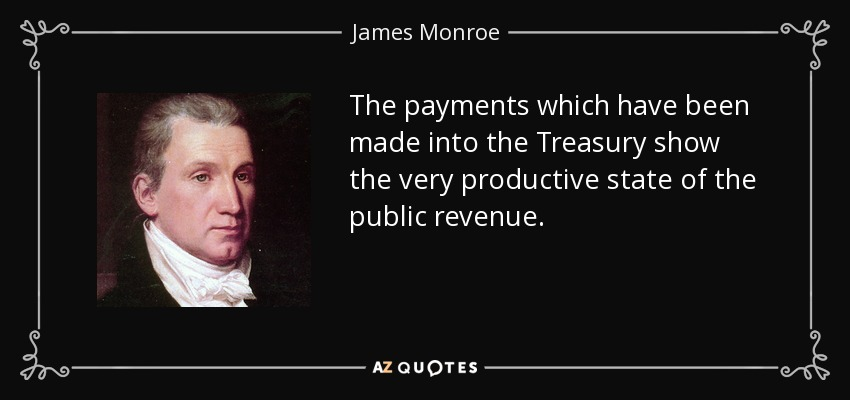 The payments which have been made into the Treasury show the very productive state of the public revenue. - James Monroe