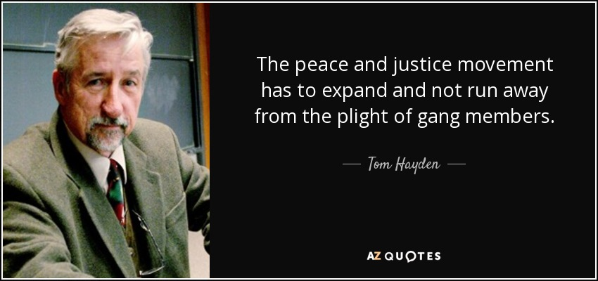 The peace and justice movement has to expand and not run away from the plight of gang members. - Tom Hayden