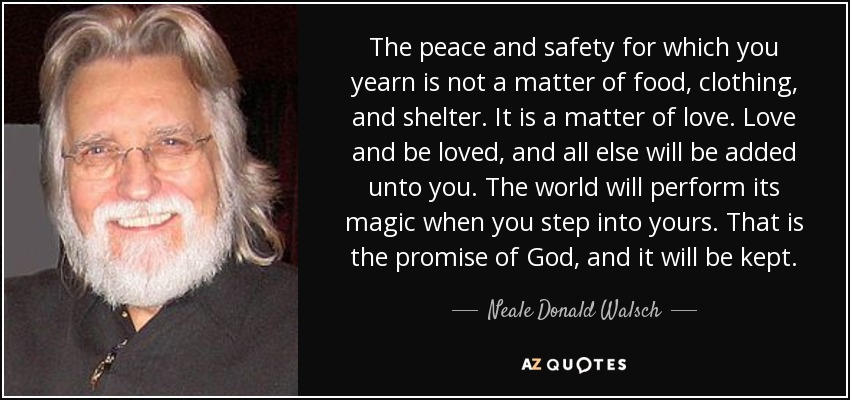 The peace and safety for which you yearn is not a matter of food, clothing, and shelter. It is a matter of love. Love and be loved, and all else will be added unto you. The world will perform its magic when you step into yours. That is the promise of God, and it will be kept. - Neale Donald Walsch