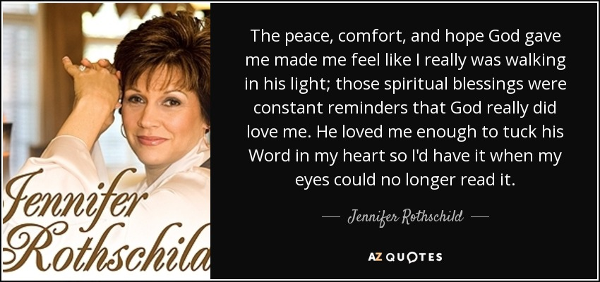 The peace, comfort, and hope God gave me made me feel like I really was walking in his light; those spiritual blessings were constant reminders that God really did love me. He loved me enough to tuck his Word in my heart so I'd have it when my eyes could no longer read it. - Jennifer Rothschild