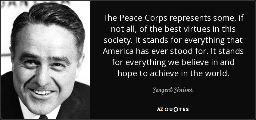 The Peace Corps represents some, if not all, of the best virtues in this society. It stands for everything that America has ever stood for. It stands for everything we believe in and hope to achieve in the world. - Sargent Shriver