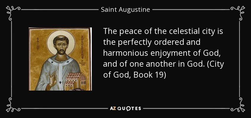 The peace of the celestial city is the perfectly ordered and harmonious enjoyment of God, and of one another in God. (City of God, Book 19) - Saint Augustine
