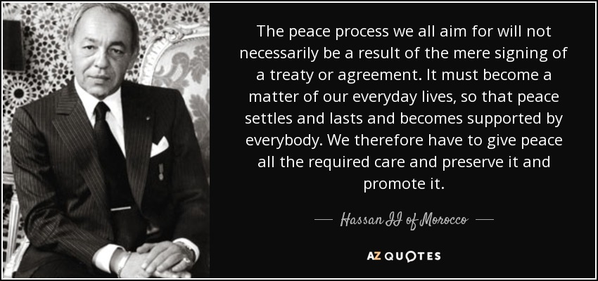 The peace process we all aim for will not necessarily be a result of the mere signing of a treaty or agreement. It must become a matter of our everyday lives, so that peace settles and lasts and becomes supported by everybody. We therefore have to give peace all the required care and preserve it and promote it. - Hassan II of Morocco