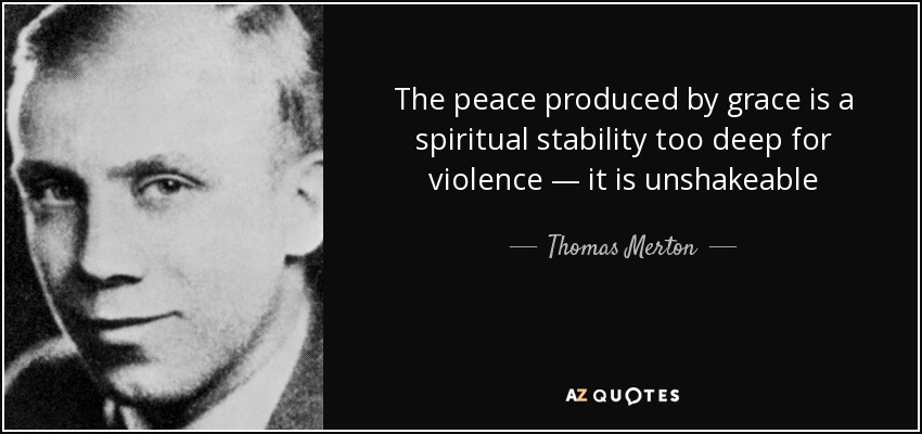 The peace produced by grace is a spiritual stability too deep for violence — it is unshakeable - Thomas Merton