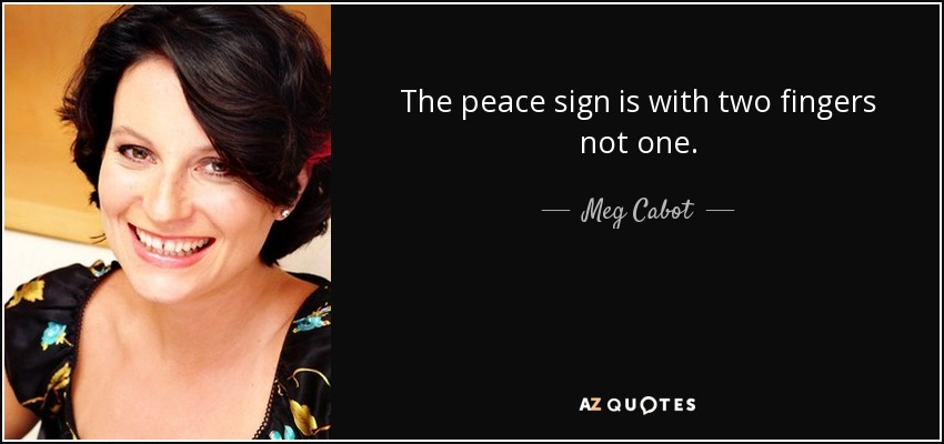 The peace sign is with two fingers not one. - Meg Cabot