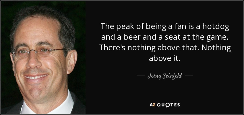 Jerry Seinfeld Quote The Peak Of Being A Fan Is A Hotdog And