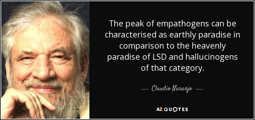 The peak of empathogens can be characterised as earthly paradise in comparison to the heavenly paradise of LSD and hallucinogens of that category. - Claudio Naranjo
