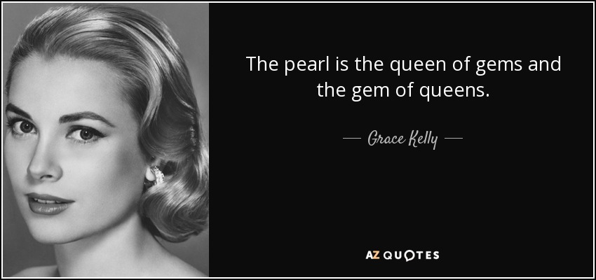 The pearl is the queen of gems and the gem of queens. - Grace Kelly
