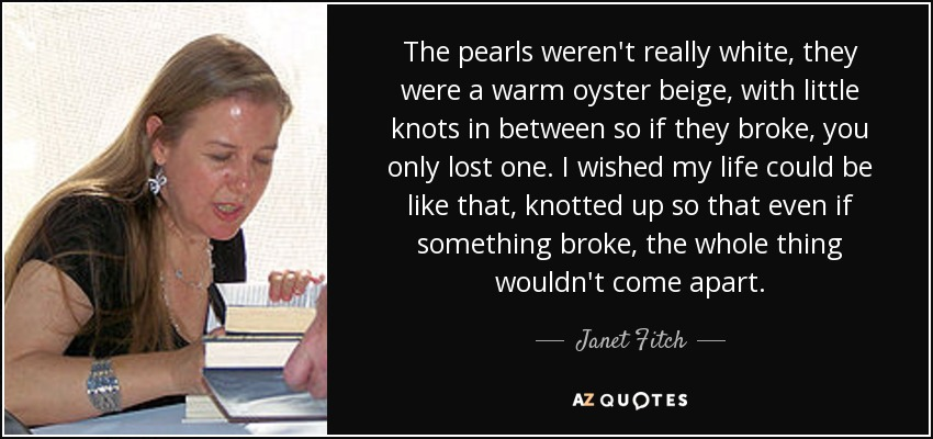 The pearls weren't really white, they were a warm oyster beige, with little knots in between so if they broke, you only lost one. I wished my life could be like that, knotted up so that even if something broke, the whole thing wouldn't come apart. - Janet Fitch