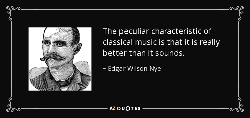 The peculiar characteristic of classical music is that it is really better than it sounds. - Edgar Wilson Nye