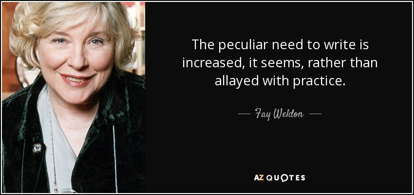 The peculiar need to write is increased, it seems, rather than allayed with practice. - Fay Weldon
