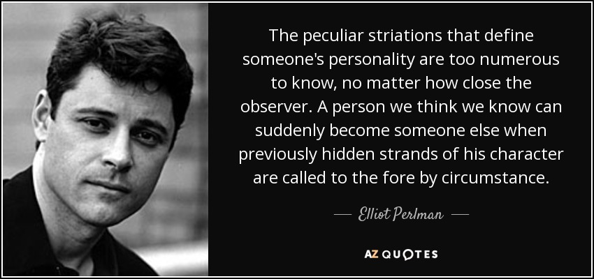The peculiar striations that define someone's personality are too numerous to know, no matter how close the observer. A person we think we know can suddenly become someone else when previously hidden strands of his character are called to the fore by circumstance. - Elliot Perlman