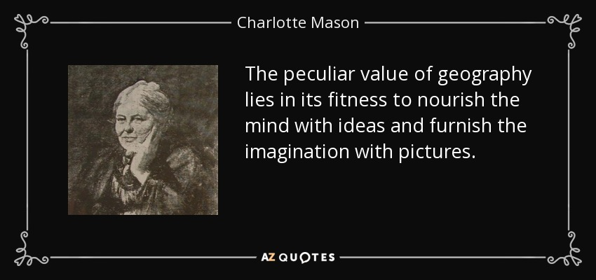 The peculiar value of geography lies in its fitness to nourish the mind with ideas and furnish the imagination with pictures. - Charlotte Mason