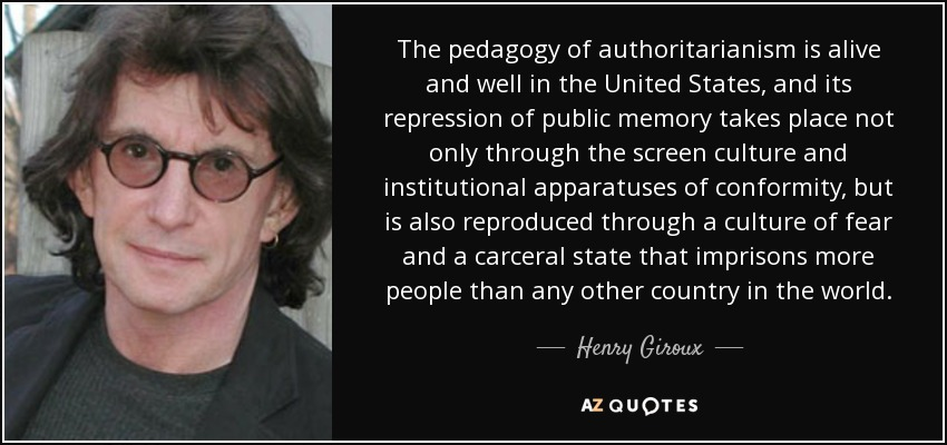 The pedagogy of authoritarianism is alive and well in the United States, and its repression of public memory takes place not only through the screen culture and institutional apparatuses of conformity, but is also reproduced through a culture of fear and a carceral state that imprisons more people than any other country in the world. - Henry Giroux