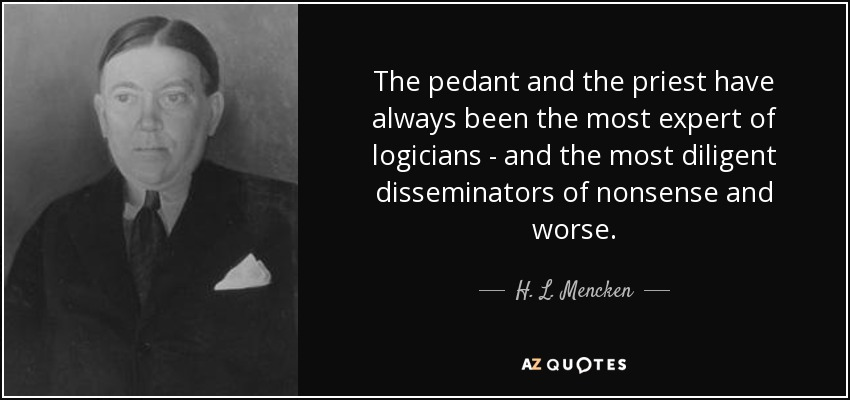 The pedant and the priest have always been the most expert of logicians - and the most diligent disseminators of nonsense and worse. - H. L. Mencken