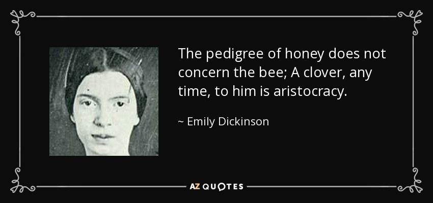 The pedigree of honey does not concern the bee; A clover, any time, to him is aristocracy. - Emily Dickinson