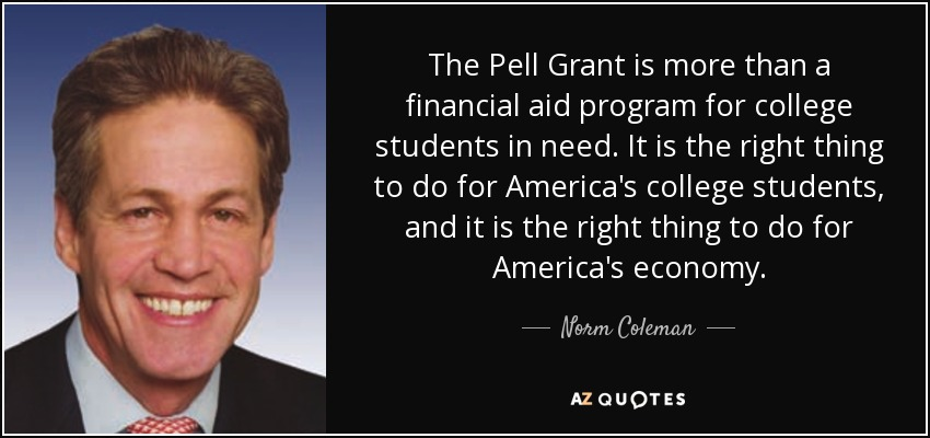 The Pell Grant is more than a financial aid program for college students in need. It is the right thing to do for America's college students, and it is the right thing to do for America's economy. - Norm Coleman