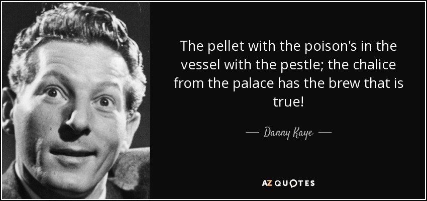 The pellet with the poison's in the vessel with the pestle; the chalice from the palace has the brew that is true! - Danny Kaye