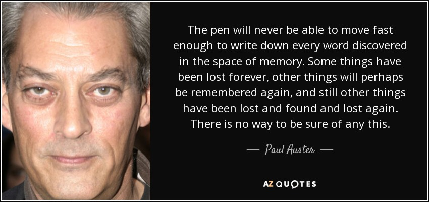 The pen will never be able to move fast enough to write down every word discovered in the space of memory. Some things have been lost forever, other things will perhaps be remembered again, and still other things have been lost and found and lost again. There is no way to be sure of any this. - Paul Auster