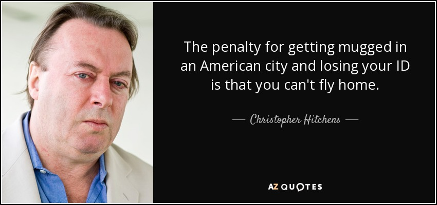 The penalty for getting mugged in an American city and losing your ID is that you can't fly home. - Christopher Hitchens