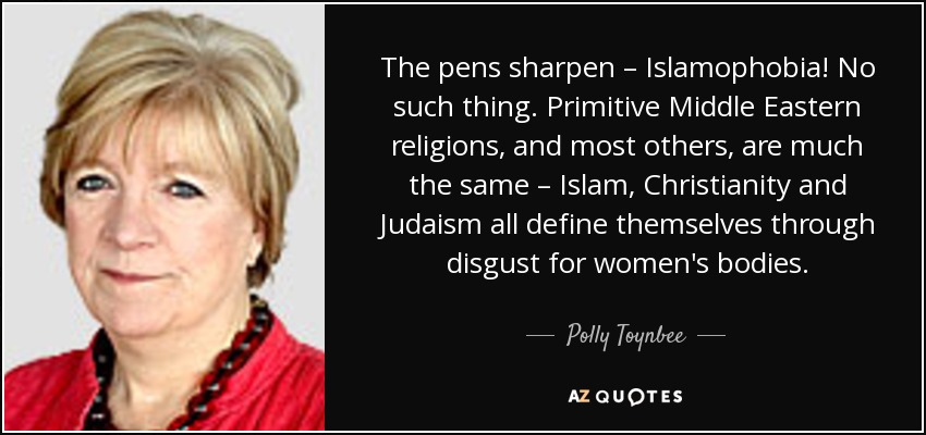 The pens sharpen – Islamophobia! No such thing. Primitive Middle Eastern religions, and most others, are much the same – Islam, Christianity and Judaism all define themselves through disgust for women's bodies. - Polly Toynbee