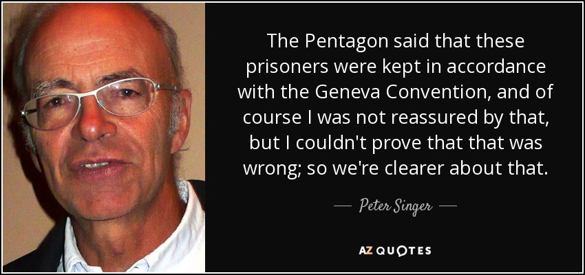The Pentagon said that these prisoners were kept in accordance with the Geneva Convention, and of course I was not reassured by that, but I couldn't prove that that was wrong; so we're clearer about that. - Peter Singer