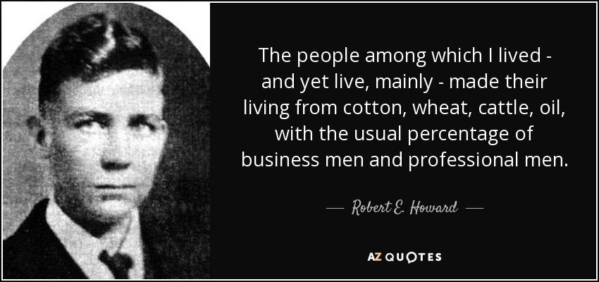 The people among which I lived - and yet live, mainly - made their living from cotton, wheat, cattle, oil, with the usual percentage of business men and professional men. - Robert E. Howard