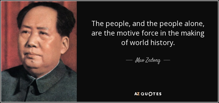 The people, and the people alone, are the motive force in the making of world history. - Mao Zedong