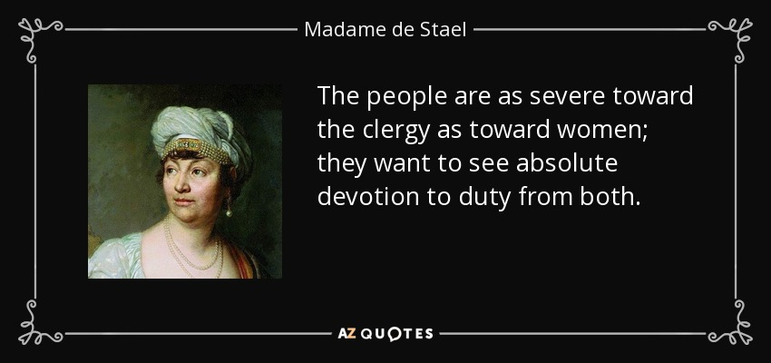 The people are as severe toward the clergy as toward women; they want to see absolute devotion to duty from both. - Madame de Stael