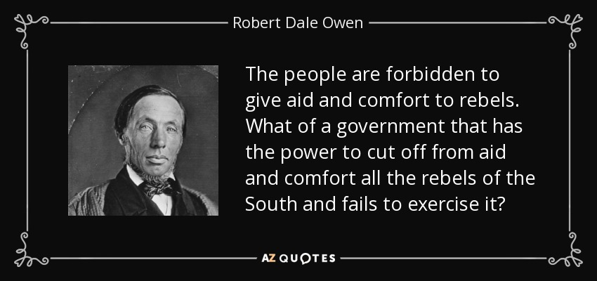 The people are forbidden to give aid and comfort to rebels. What of a government that has the power to cut off from aid and comfort all the rebels of the South and fails to exercise it? - Robert Dale Owen