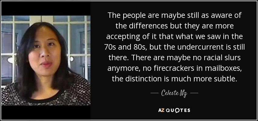 The people are maybe still as aware of the differences but they are more accepting of it that what we saw in the 70s and 80s, but the undercurrent is still there. There are maybe no racial slurs anymore, no firecrackers in mailboxes, the distinction is much more subtle. - Celeste Ng