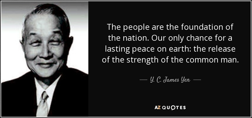 The people are the foundation of the nation. Our only chance for a lasting peace on earth: the release of the strength of the common man. - Y. C. James Yen