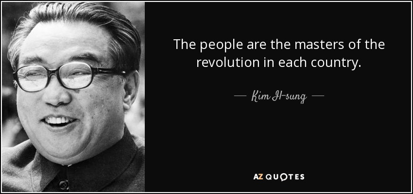 The people are the masters of the revolution in each country. - Kim Il-sung