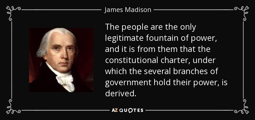 The people are the only legitimate fountain of power, and it is from them that the constitutional charter, under which the several branches of government hold their power, is derived. - James Madison