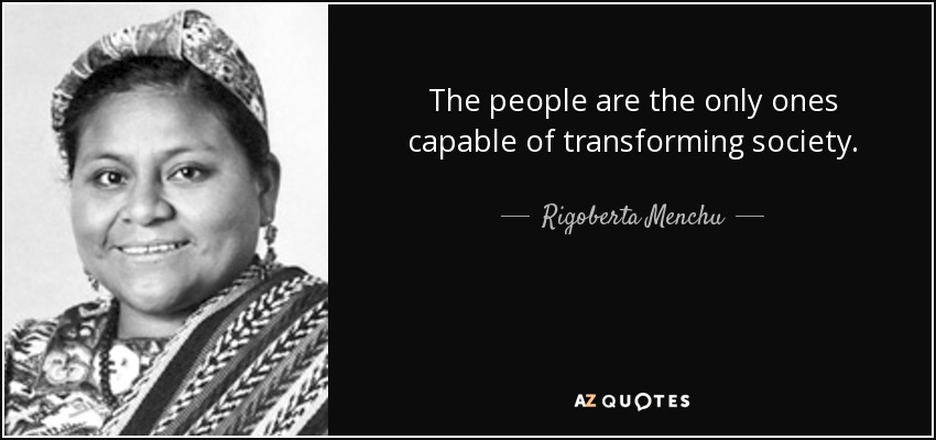 The people are the only ones capable of transforming society. - Rigoberta Menchu