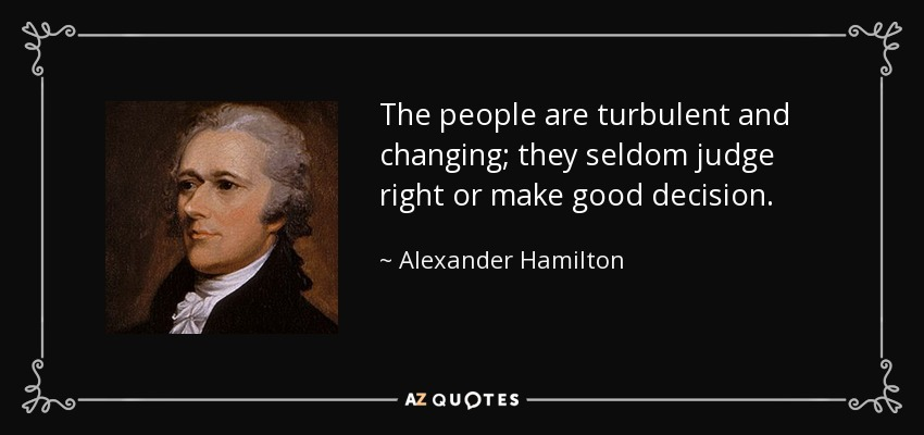 The people are turbulent and changing; they seldom judge right or make good decision. - Alexander Hamilton