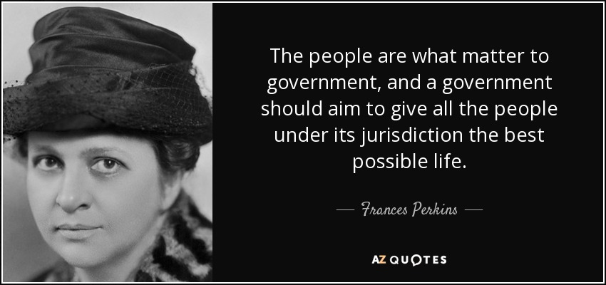 The people are what matter to government, and a government should aim to give all the people under its jurisdiction the best possible life. - Frances Perkins